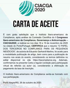 Prezado(a) Sr(a). Eduardo Gerhardt Martins, A Comissão Organizadora do I Congresso Ibero-americano de Compliance, Governança e Anticorrupção informa que sua ficha de inscrição foi recebida com sucesso em nossos cadastros. Oficializamos, portanto, a sua regular inscrição no CIACGA2020 e disponibilizamos, anexa, a respectiva CARTA de ACEITE. A partir de agora, convidamos Vossa Senhoria para acompanhar as novidades sobre o evento e sua programação na página oficial do Congresso – https://iiacompliance.org/congresso/, no Facebook (@iiacompliance) e ainda no Instagram (@inst_iberoamericano_compliance). Em caso de dúvidas, nos colocamos à disposição para auxiliá-lo (a) no que for necessário através do endereço eletrônico ciacga2020@iiacompliance.org. Cordialmente,